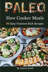 Paleo Slow Cooker Meals: 45 Easy Nutrient-Rich Recipes: 1 (Paleo, Low Carb, Crockpot Recipes, Quick & Easy, Paleo Diet, Crock Pot, Grain Free) by Patrick Smith (2014-07-01)