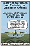 Improving Our Health and Reducing the Violence in America: An expose of glyphosate poison in our food and the coverup