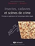 Insectes, Cadavres Scènes de Crime Principes et Applications de l'Entomologie Medioc-Legale