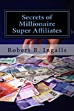 Secrets of Millionaire Super Affiliates: Methods and Strategies To Make Six-Figure Income Online As a Super Affiliate Marketer by Robert B. Ingalls (2012-04-30)