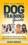 The Ultimate Dog Training Guide: How To Take Immediate Control Of Your Dog's Mental, Emotional & Physical State (English Edition)
