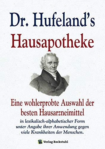 Dr. Hufeland's Hausapotheke: Eine wohlerprobte Auswahl der besten Hausarzneimittel in lexikalisch-alphabetischer Form unter Angabe ihrer Anwendung gegen viele Krankheiten der Menschen.