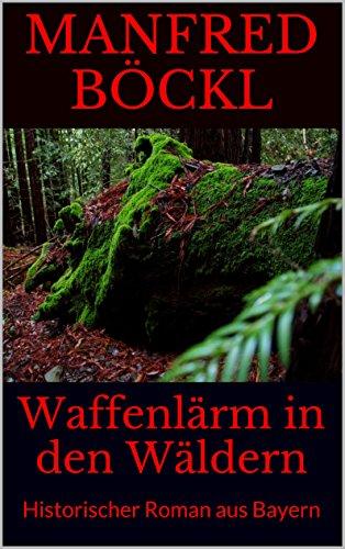 Waffenlärm in den Wäldern: Historischer Roman aus Bayern -