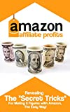"Amazon Affilate Profits - Revealing The ""Secret Tricks"" For Making 6 Figures With Amazon The Easy Way:  Affiliate Marketing, Picking a Hot Amazon Niche,Creating an Amazon Affiliate Website"
