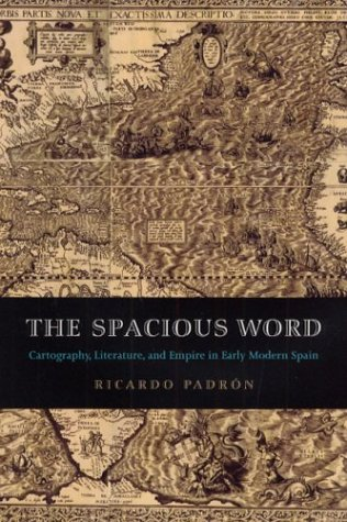 The Spacious Word: Cartography, Literature, and Empire in Early Modern Spain por Ricardo Padron