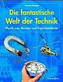Die fantastische Welt der Technik: Physik zum Staunen und Experimentieren