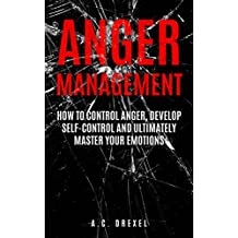 Anger Management: How to Control Anger, Develop Self-Control and Ultimately Master Your Emotions (Self-Help, Anger Management, Stress, Emotions, Anxiety) (English Edition)