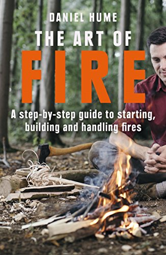 The Art of Fire: Step by step guide to starting, building and handling fires