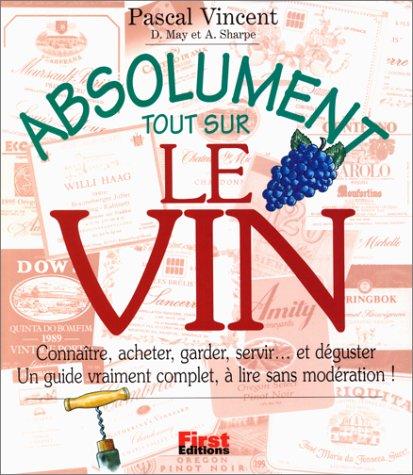 Absolument tout sur le vin : Connaître, acheter, garder, servir. et déguster : Un guide vraiment complet, à lire sans modération par Pascal Vincent