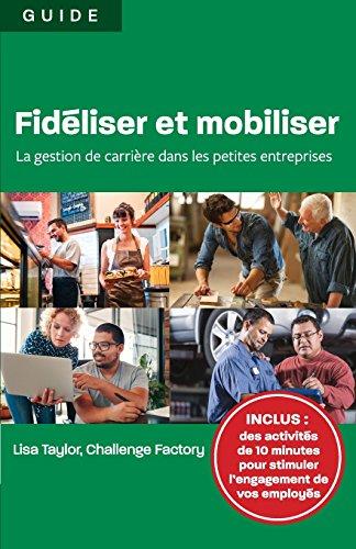 Fidéliser Et Mobiliser: La Gestion de Carrière Dans Les Petites Entreprises par Lisa Taylor