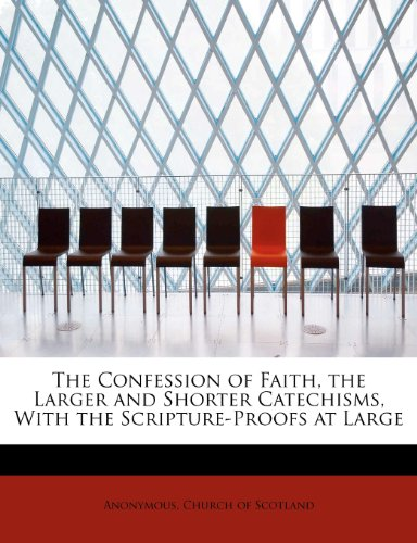 The Confession of Faith, the Larger and Shorter Catechisms, With the Scripture-Proofs at Large