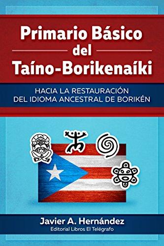 Primario Básico del Taíno-Borikenaíki: Hacia la restauración del idioma ancestral de Borikén por Javier A. Hernandez