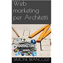 Web marketing per Architetti (Web marketing per imprenditori e professionisti Vol. 17)