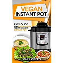 Vegan Instant Pot Cookbook: The Ultimate Vegan Recipe Book For Your Instant Pot - For Pressure Cooking & Slow Cooking Quick, Healthy and Simple Whole Foods ... Perfect For Clean Eating (English Edition)