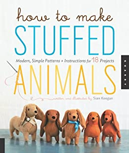 How to Make Stuffed Animals: Modern, Simple Patterns and Instructions for 18 Projects by [Keegan, Sian, Korff, Jennifer]
