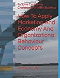 How To Apply Marketing And Economy And Organizational Behaviour Concepts: To Solve  Case Study Challenges For MBA  Students