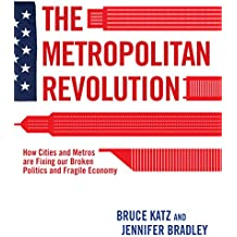 The Metropolitan Revolution: How Cities and Metros Are Fixing Our Broken Politics and Fragile Economy (Brookings Focus Book)