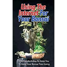 Using the Internet for Your Bonsai: Internet as a Way to Keep You to Keep Your Bonsai Tree Going (English Edition)
