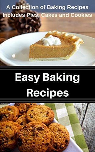 Easy Baking Recipes: A Collection of Baking Recipes Includes Pies, Cakes and Cookies (English Edition)