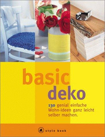 Preisvergleich Produktbild Basic Deko. A style book. 130 genial einfache Wohn-Ideen ganz leicht selber machen.