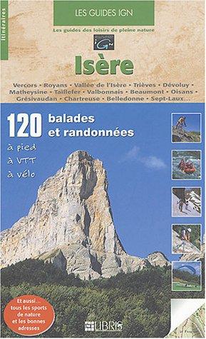 Les guides IGN, 120 balades et randonnées, Isère : Vercors, Royans, Vallée de l'Isère, Trièves, Dévoluy, Matheysine, Taillefer, Valbonnais, Beaumont. Chartreuse, Belledonne, Sept-Laux