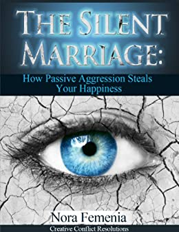 The Silent Marriage:: How Passive Aggression Steals Your Happiness, 2nd Edition (The Complete Guide to Passive Aggression Book 5) by [Femenia, Nora]