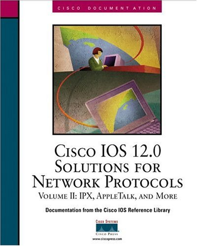 Cisco IOS 12.0 Solutions for Network Protocols, Volume II: IPX, Apple Talk and More: IPX, Appletalk and More Vol 2 (Cisco IOS Reference Library)