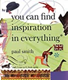 Paul Smith: You Can Find Inspiration in Everything - (And If You Can't, Look Again)