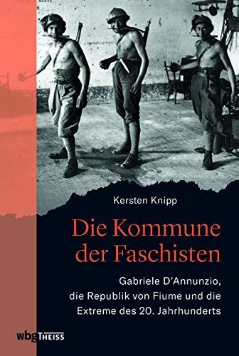Die Kommune der Faschisten: Gabriele D'Annunzio, die Republik von Fiume und die Extreme des 20. Jahrhunderts