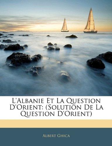 L'Albanie Et La Question D'Orient: (Solution de La Question D'Orient)