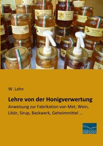 Lehre von der Honigverwertung: Anweisung zur Fabrikation von Met, Wein, Likoer, Sirup, Backwerk,...