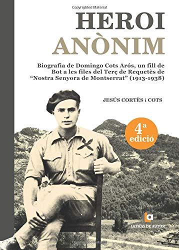 HEROI ANòNIM: Biografía de Domingo Cots Arós, un fill de Bot a les files del Terç de Requetès de Nostra Senyora de Montserrat (1913-1938)-4ª Edición por Jesús Cortés i Cots