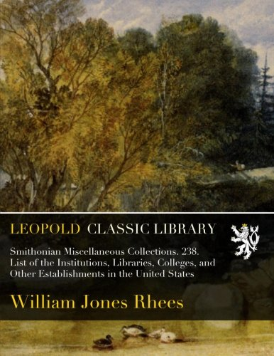 Smithonian Miscellaneous Collections. 238. List of the Institutions, Libraries, Colleges, and Other Establishments in the United States por William Jones Rhees