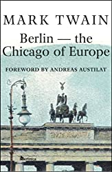 Berlin-The Chicago of Europe: The Story Mark Twain Wrote in Berlin for the Chicago Tribune (Americans in Berlin Book 3) (English Edition)