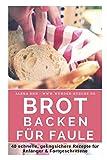 Brot backen für Faule: Das Rezeptbuch - 40 schnelle, gelingsichere Rezepte für Anfänger & Fortgeschrittene (Backen - die besten Rezepte, Band 15)