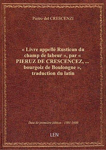 Livre appell Rustican du champ de labeur , par  PIERUZ DE CRESCENCEZ,... bourgoiz de Boulongne