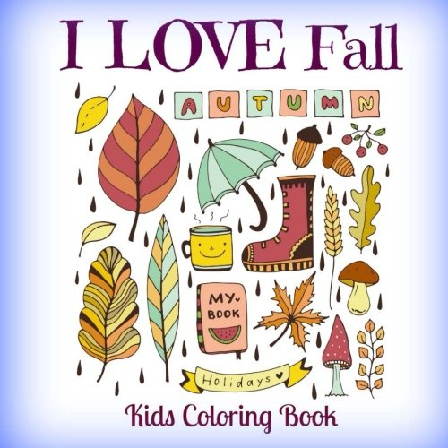 I LOVE Fall Autumn Holidays Kids Coloring Book (CUTE Doodle Coloring Books-Seasons Fall Doodles-Leaves, Rain, Boots, Acorns, and all the Comforts of Fall) Love Rain Boot