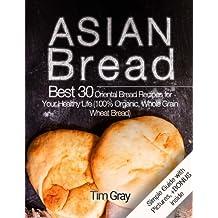Asian Bread Best 30 Oriental Bread Recipes for Your Healthy Life (100% Organic, Whole Grain Wheat Bread)