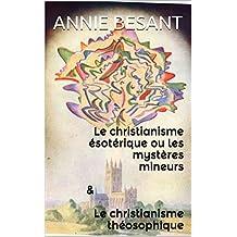 Le christianisme ésotérique ou les mystères mineurs & Le christianisme théosophique  (Les vérités profondes qui sont la base du Christianisme.  t. 1)