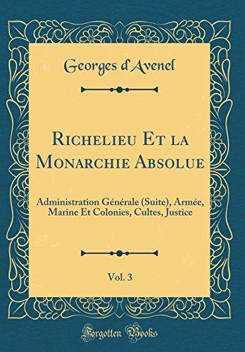 Richelieu Et La Monarchie Absolue, Vol. 3: Administration Gnrale (Suite), Arme, Marine Et Colonies, Cultes, Justice (Classic Reprint)