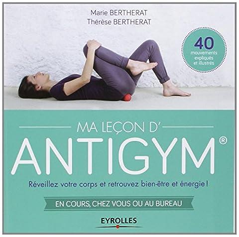 Ma Leçon d'Antigym  : Réveillez votre corps et retrouvez bien-être et énergie ! En cours, chez vous ou au bureau, 40 mouvements expliqués et