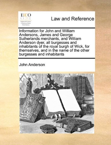 Information for John and William Andersons, James and George Sutherlands merchants, and William Anderson dyer, all burgesses and inhabitants of the ... name of the other burgesses and inhabitants by John Anderson (2010-08-06)