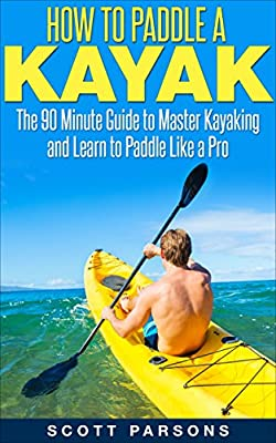 How to Paddle a Kayak: The 90 Minute Guide to Master Kayaking and Learn to Paddle Like a Pro by Kayaking