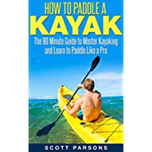 How to Paddle a Kayak: The 90 Minute Guide to Master Kayaking and Learn to Paddle Like a Pro (English Edition)