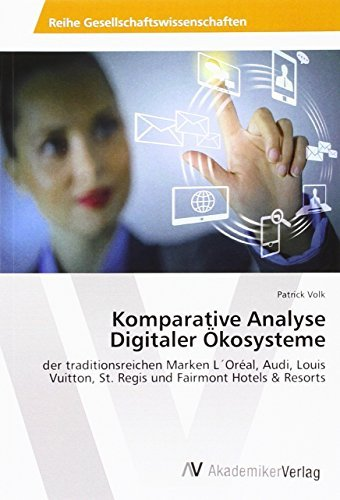Komparative Analyse Digitaler Ökosysteme: der traditionsreichen Marken L'Oréal, Audi, Louis Vuitton, St. Regis und Fairmont Hotels & Resorts by Patrick Volk (2016-03-12)