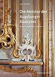 Die Meister der Augsburger Baukunst: Barock und Klassizismus (Schriften aus Altaugsburg, Band 3)