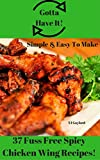 Gotta Have It Simple & Easy To Make 37 Fuss Free Spicy Chicken Wing Recipes!