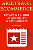 ARBITRAGE ECOMMERCE:  Buy Low & Sell High via Amazon FBA & Ebay Marketing