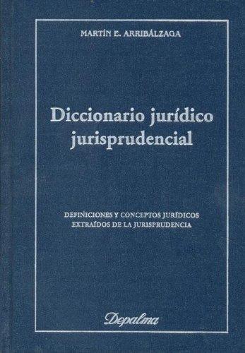 Diccionario Juridico Jurisprudencial: Definiciones por Martin Eugenio Arribalzaga