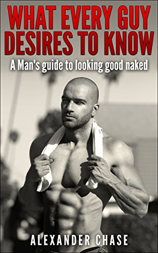 What Every Guy Desires to Know - A Man's Guide to looking Good Naked: A Man's Guide On How To Look Good Naked (English Edition)